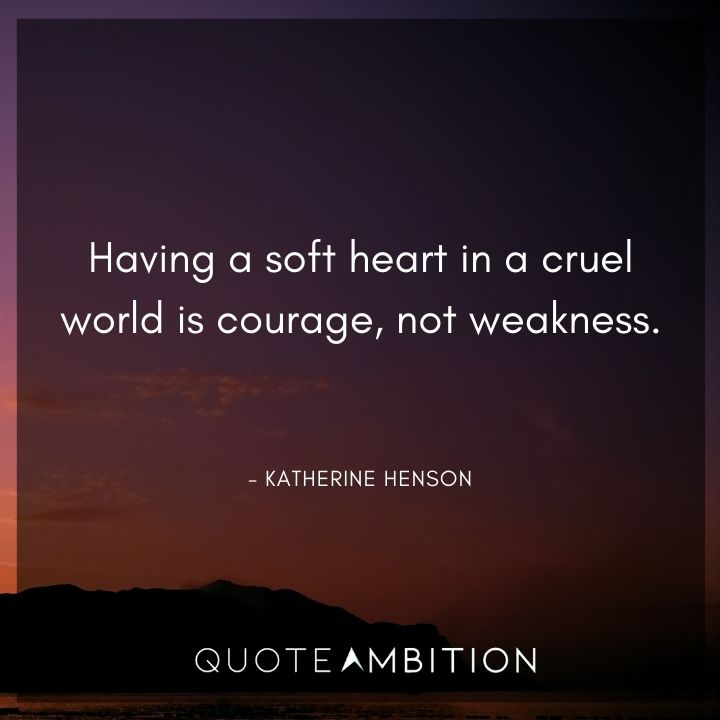 Strong Women Quotes - Having a soft heart in a cruel world is courage, not weakness.
