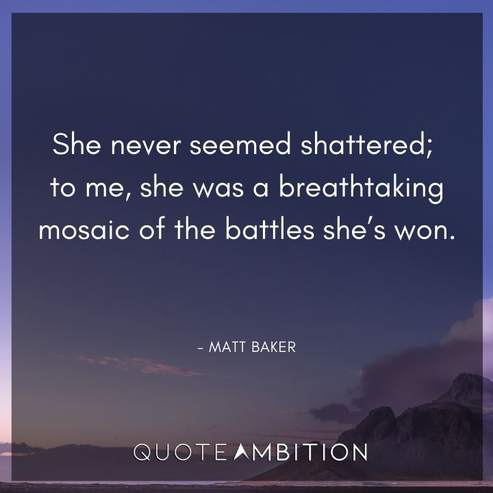 Strong Women Quotes - She never seemed shattered; to me, she was a breathtaking mosaic of the battles she's won.