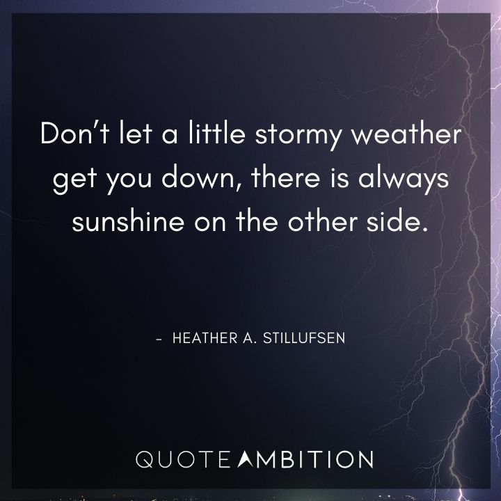 Strong Women Quotes - Don't let a little stormy weather get you down, there is always sunshine on the other side.