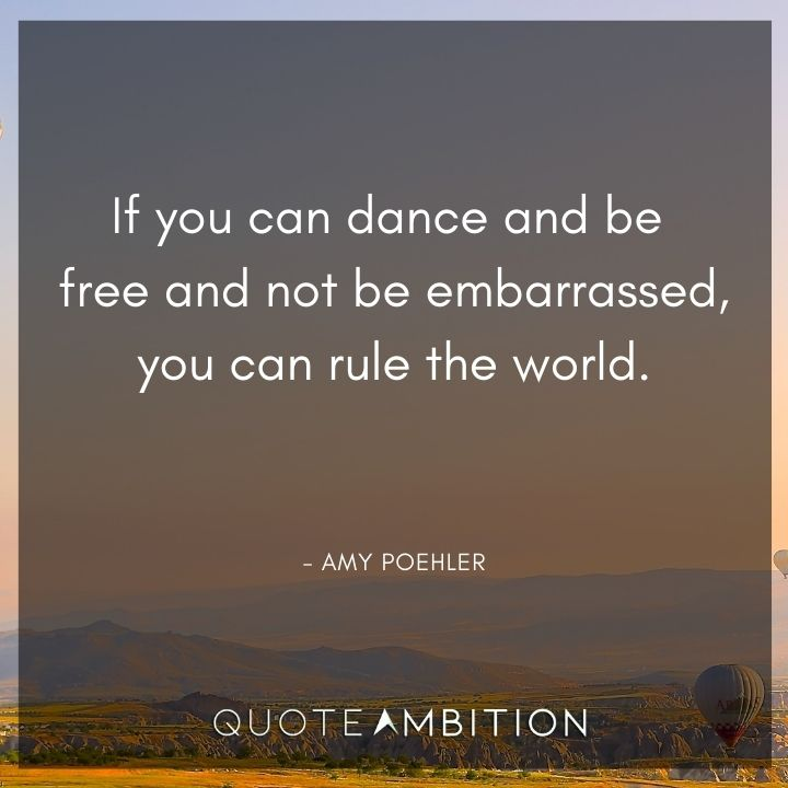 Inspirational Quotes for Women - If you can dance and be free and not be embarrassed, you can rule the world.