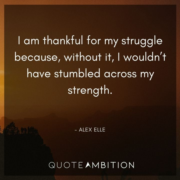 Inspirational Quotes for Women - I am thankful for my struggle because, without it, I wouldn't have stumbled across my strength.