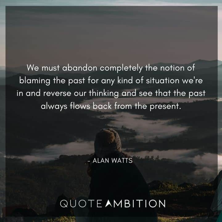 Alan Watts Quote - We must abandon completely the notion of blaming the past for any kind of situation.