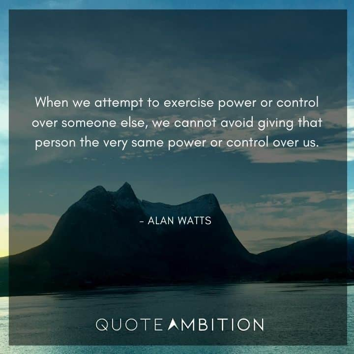 Alan Watts Quote - When we attempt to exercise power or control over someone else, we cannot avoid giving that person the very same power or control over us.