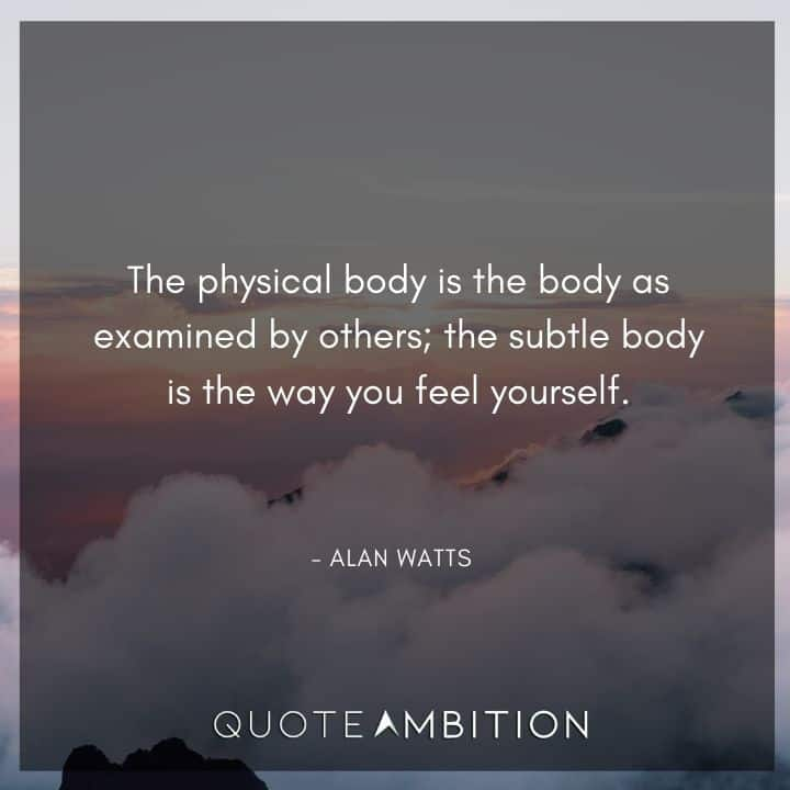 Alan Watts Quote - The physical body is the body as examined by others; the subtle body is the way you feel yourself.