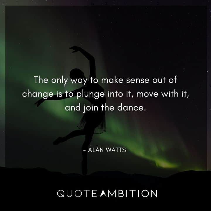 Alan Watts Quote - The only way to make sense out of change is to plunge into it, move with it, and join the dance.