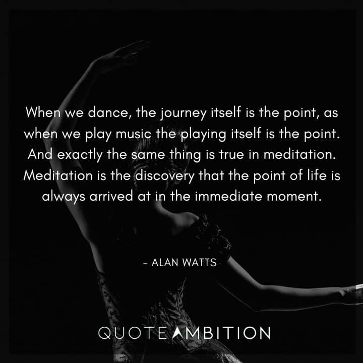 Alan Watts Quote - When we dance, the journey itself is the point, as when we play music the playing itself is the point.