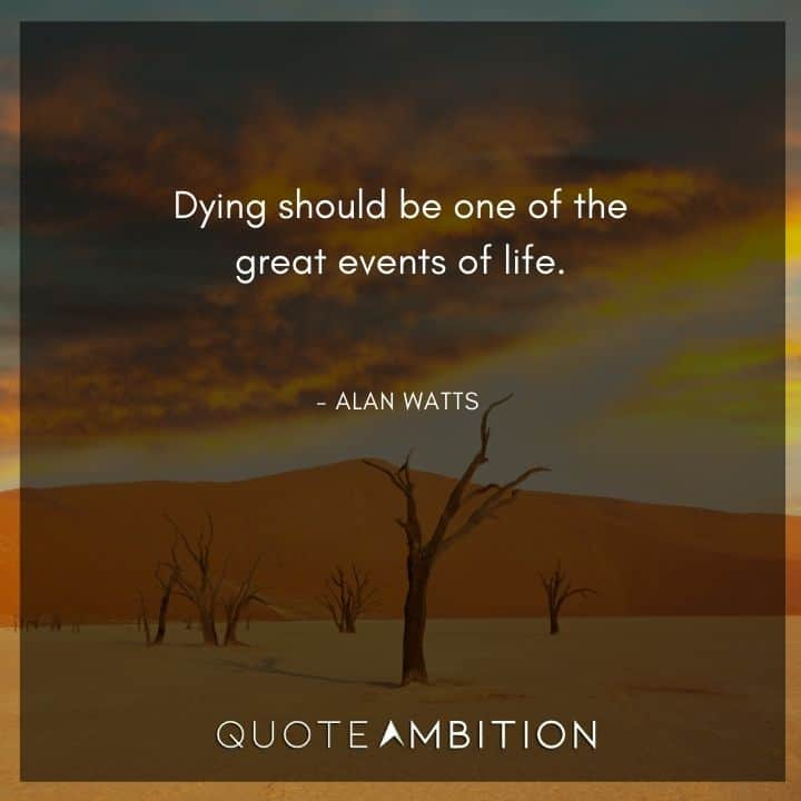 Alan Watts Quote - Dying should be one of the great events of life.