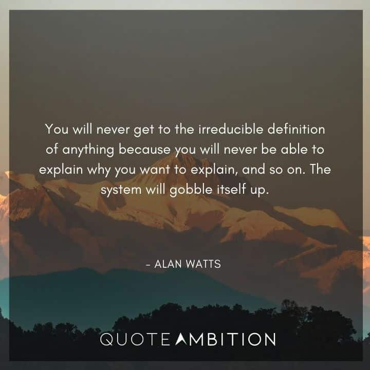 Alan Watts Quote - You will never get to the irreducible definition of anything because you will never be able to explain why you want to explain, and so on.