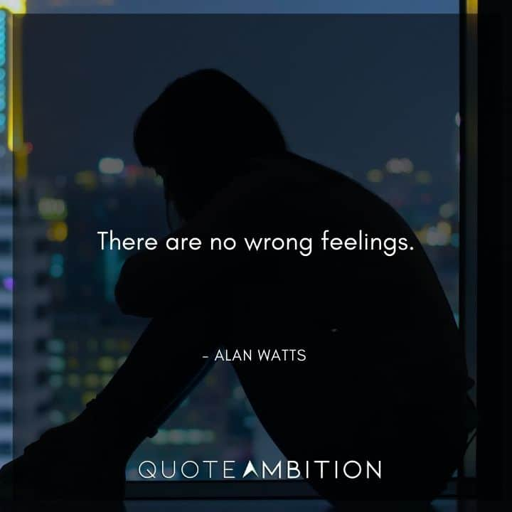 Alan Watts Quote - There are no wrong feelings.
