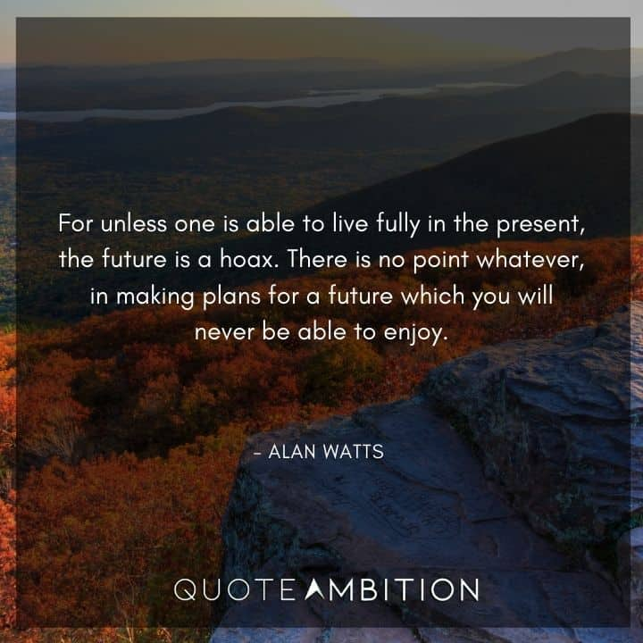 Alan Watts Quote - For unless one is able to live fully in the present, the future is a hoax.