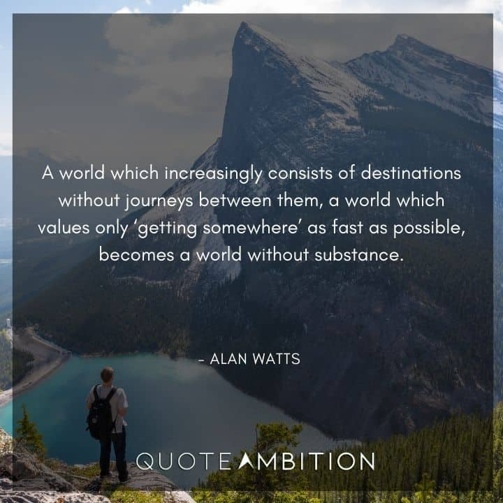 Alan Watts Quote - A world which increasingly consists of destinations without journeys between them.