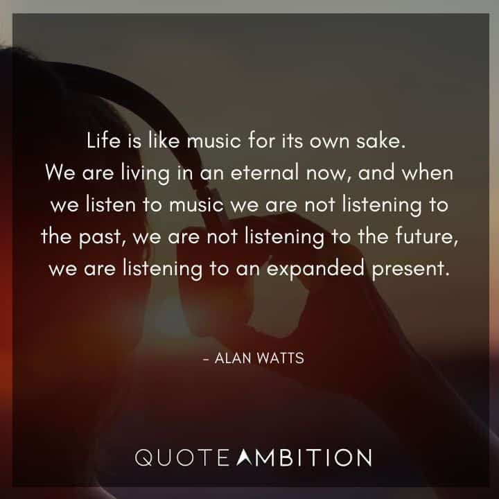 Alan Watts Quote - Life is like music for its own sake