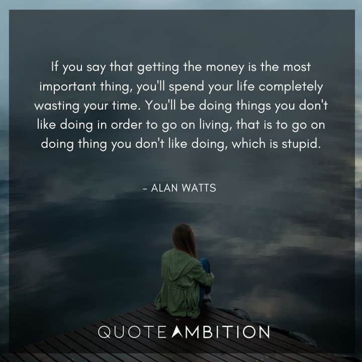 Alan Watts Quote - If you say that getting the money is the most important thing, you'll spend your life completely wasting your time.