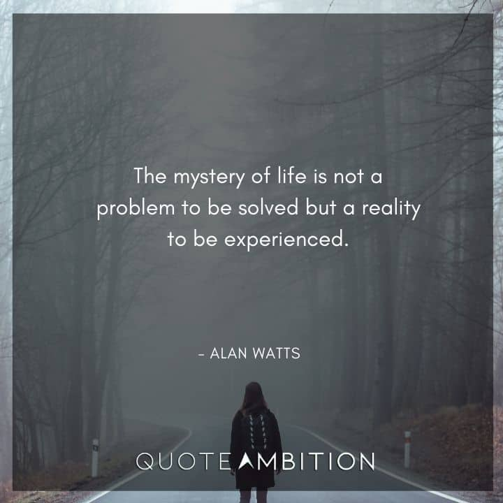 Alan Watts Quote - The mystery of life is not a problem to be solved but a reality to be experienced.