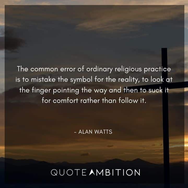 Alan Watts Quote - The common error of ordinary religious practice is to mistake the symbol for the reality.