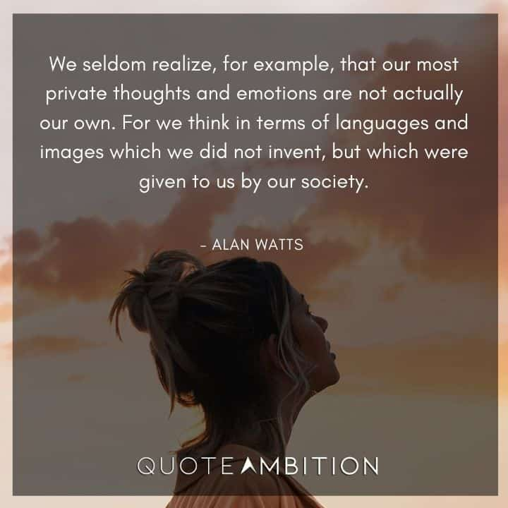 Alan Watts Quote - We seldom realize, for example, that our most private thoughts and emotions are not actually our own.
