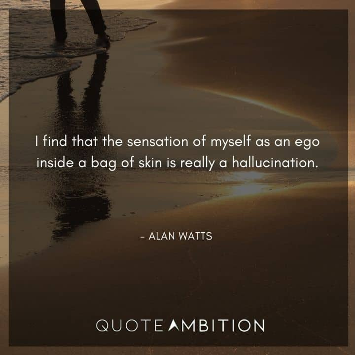 Alan Watts Quote - I find that the sensation of myself as an ego inside a bag of skin is really a hallucination.