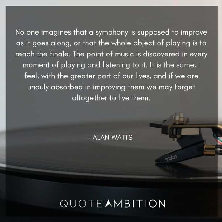 Alan Watts Quote - No one imagines that a symphony is supposed to improve as it goes along.