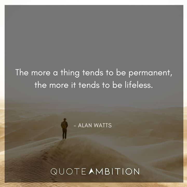 Alan Watts Quote - The more a thing tends to be permanent, the more it tends to be lifeless.