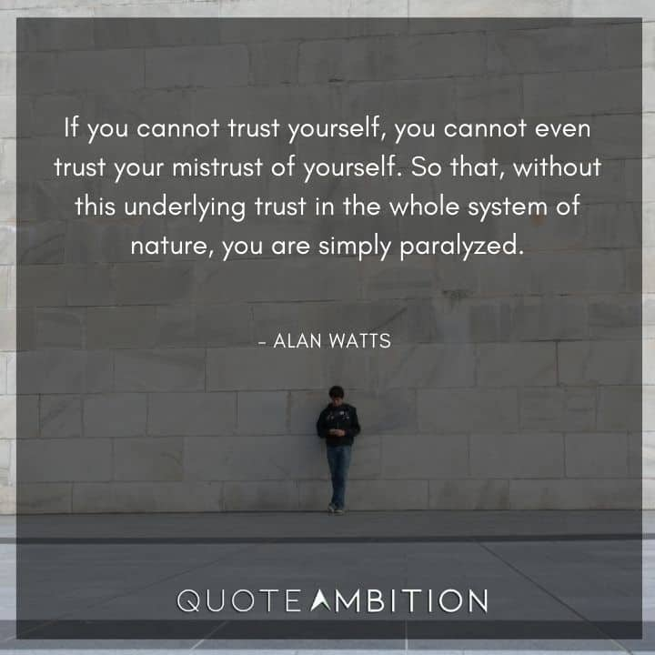 Alan Watts Quote - If you cannot trust yourself, you cannot even trust your mistrust of yourself.