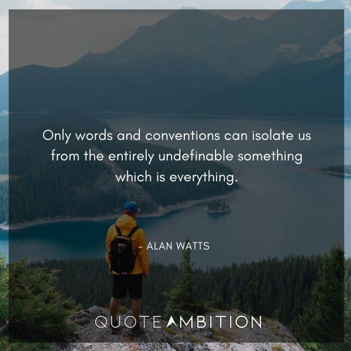 Alan Watts Quote - Only words and conventions can isolate us from the entirely undefinable something which is everything.