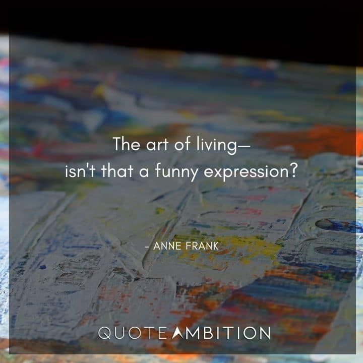 Anne Frank Quote - The art of living-isn't that a funny expression?