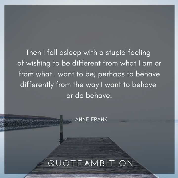 Anne Frank Quote - Then I fall asleep with a stupid feeling of wishing to be different from what I am or from what I want to be.