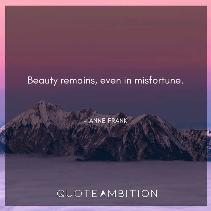 Anne Frank Quote - Beauty remains, even in misfortune.