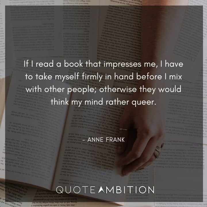 Anne Frank Quote - If I read a book that impresses me, I have to take myself firmly in hand before I mix with other people.