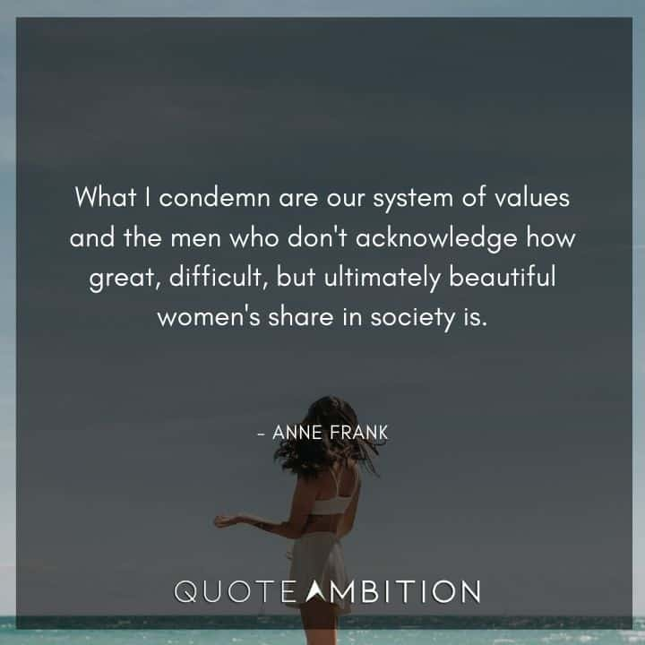 Anne Frank Quote - What I condemn are our system of values and the men who don't acknowledge how great, difficult, but ultimately beautiful women's share in society is.