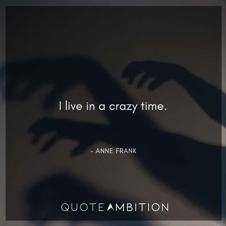 Anne Frank Quote - I live in a crazy time.