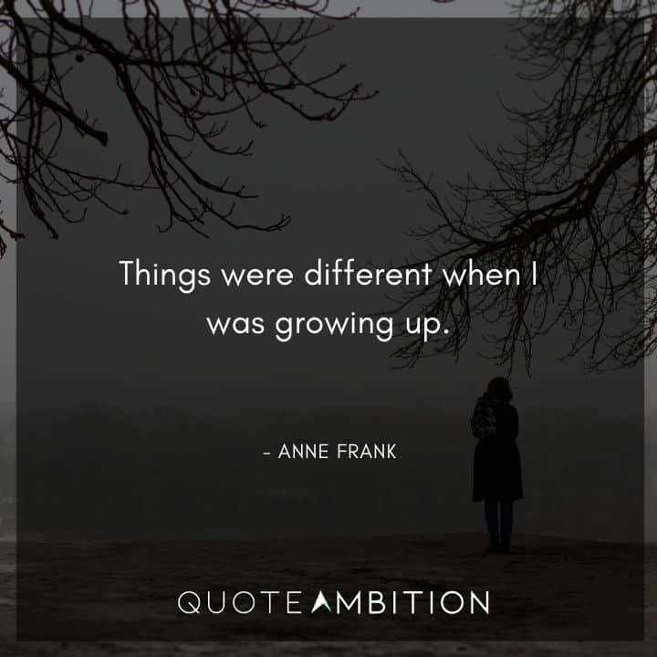 Anne Frank Quote - Things were different when I was growing up.