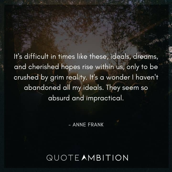 Anne Frank Quote - It's difficult in times like these, ideals, dreams, and cherished hopes rise within us, only to be crushed by grim reality