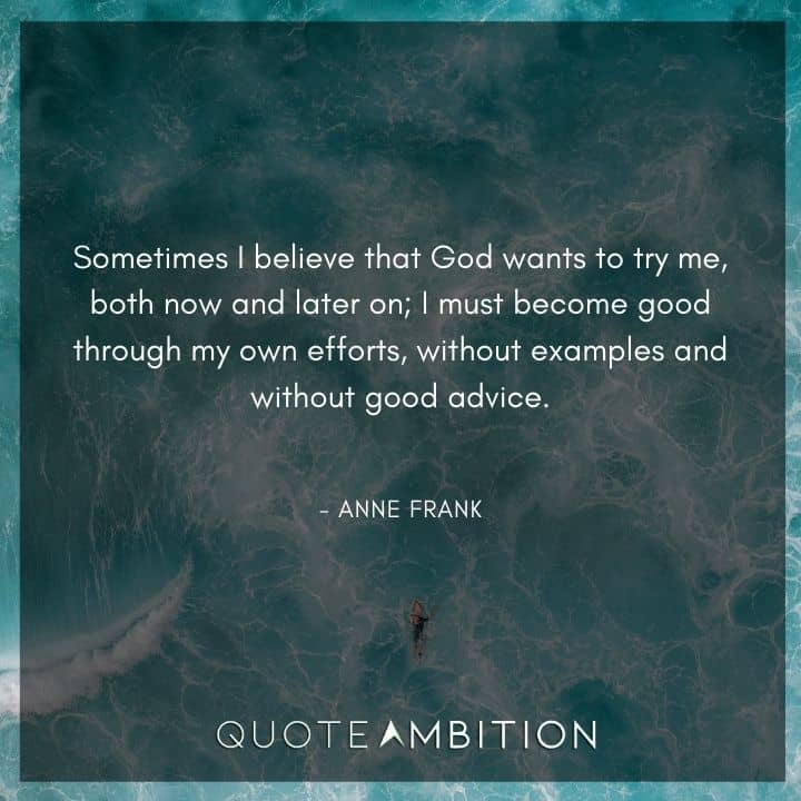 Anne Frank Quote - Sometimes I believe that God wants to try me