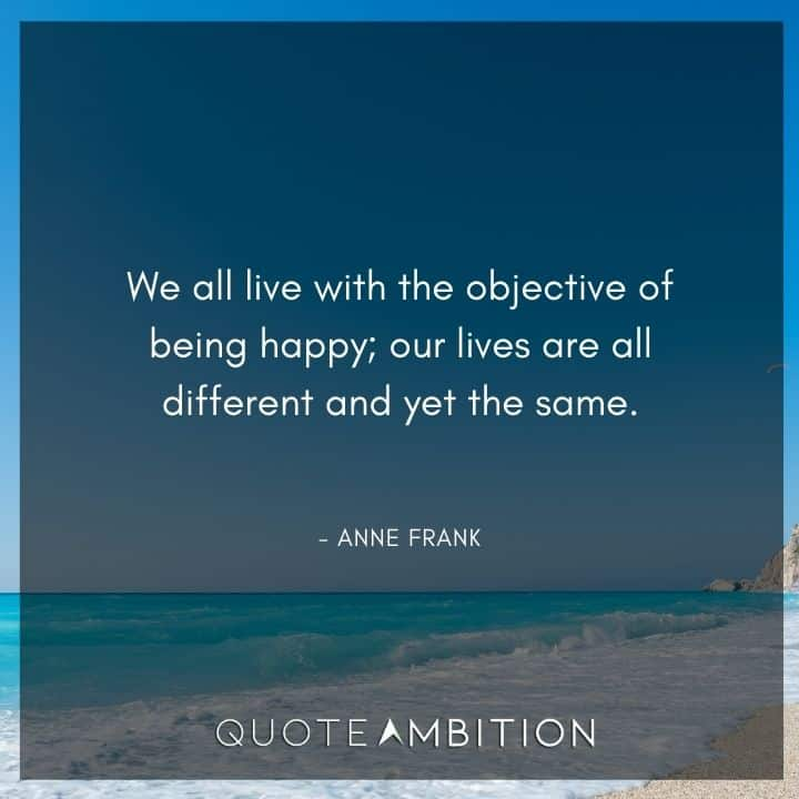 Anne Frank Quote - We all live with the objective of being happy.