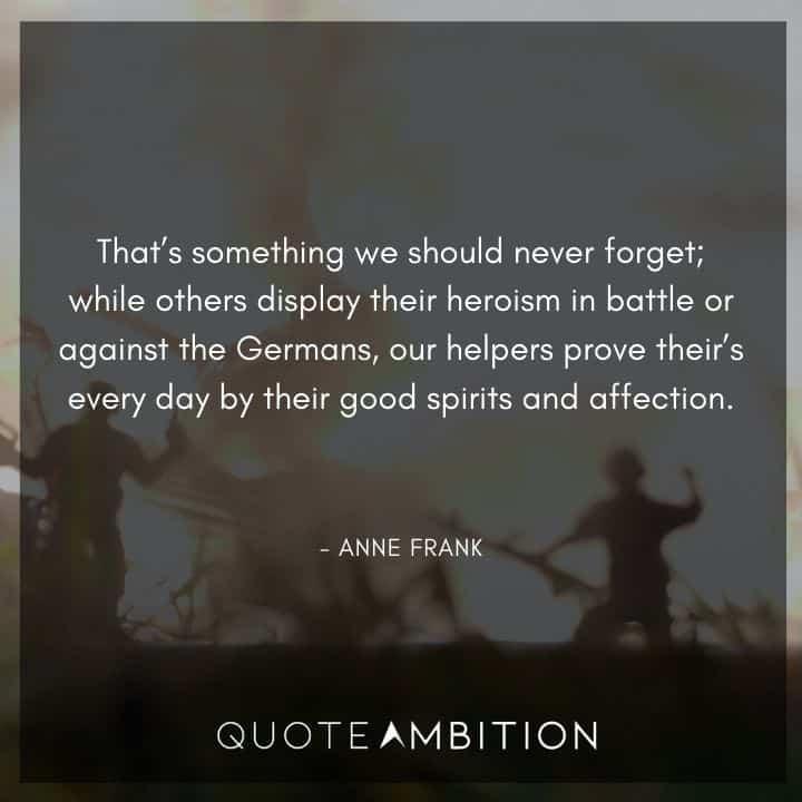 Anne Frank Quote - while others display their heroism in battle or against the Germans, our helpers prove their's every day by their good spirits and affection