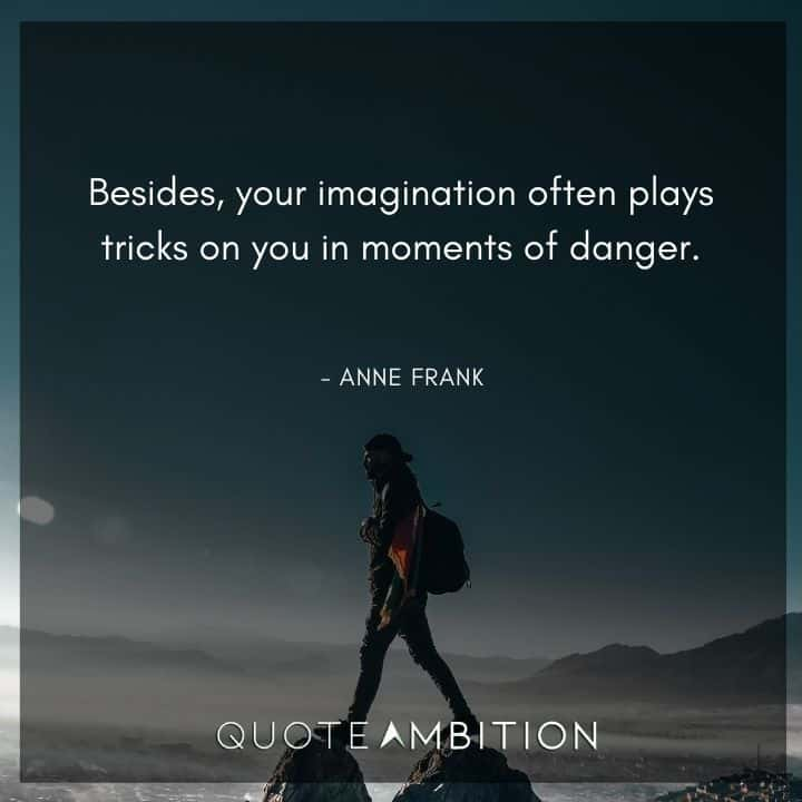 Anne Frank Quote - Besides, your imagination often plays tricks on you in moments of danger.