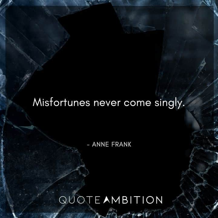 Anne Frank Quote - Misfortunes never come singly.