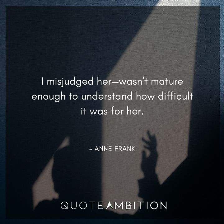 Anne Frank Quote - I misjudged her-wasn't mature enough to understand how difficult it was for her.
