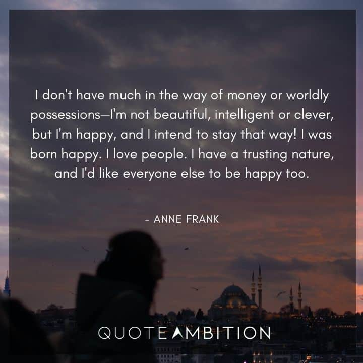 Anne Frank Quote - I don't have much in the way of money or worldly possessions-I'm not beautiful, intelligent or clever, but I'm happy.