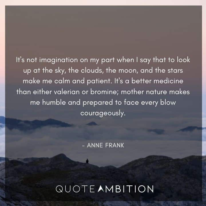 Anne Frank Quote - It's not imagination on my part when I say that to look up at the sky