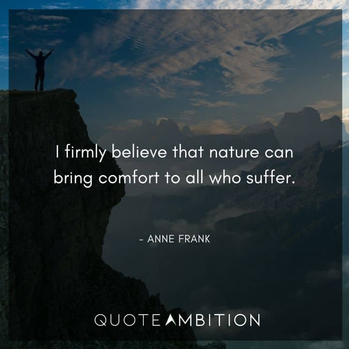 Anne Frank Quote - I firmly believe that nature can bring comfort to all who suffer.