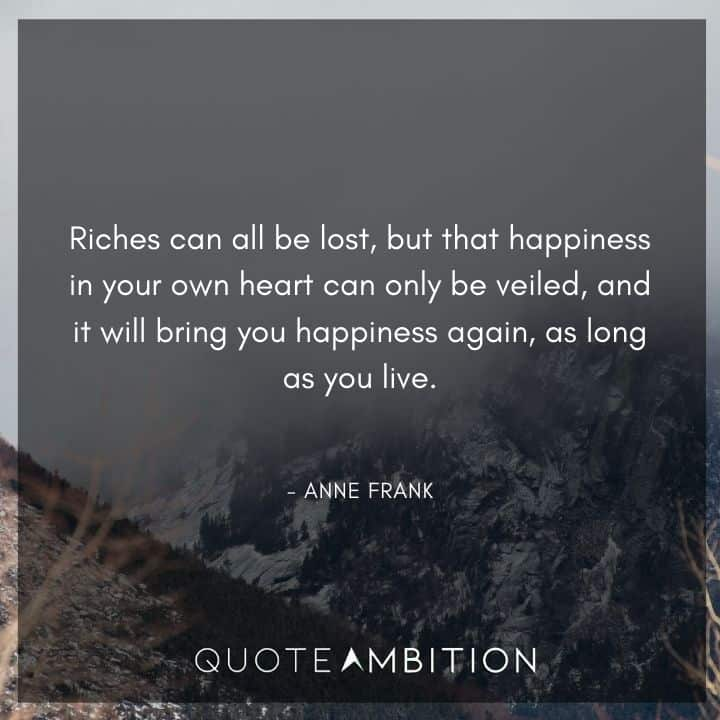 Anne Frank Quote - Riches can all be lost, but that happiness in your own heart can only be veiled