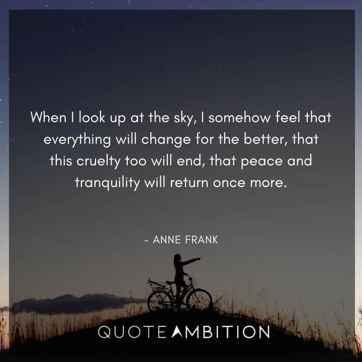 Anne Frank Quote - When I look up at the sky, I somehow feel that everything will change for the better