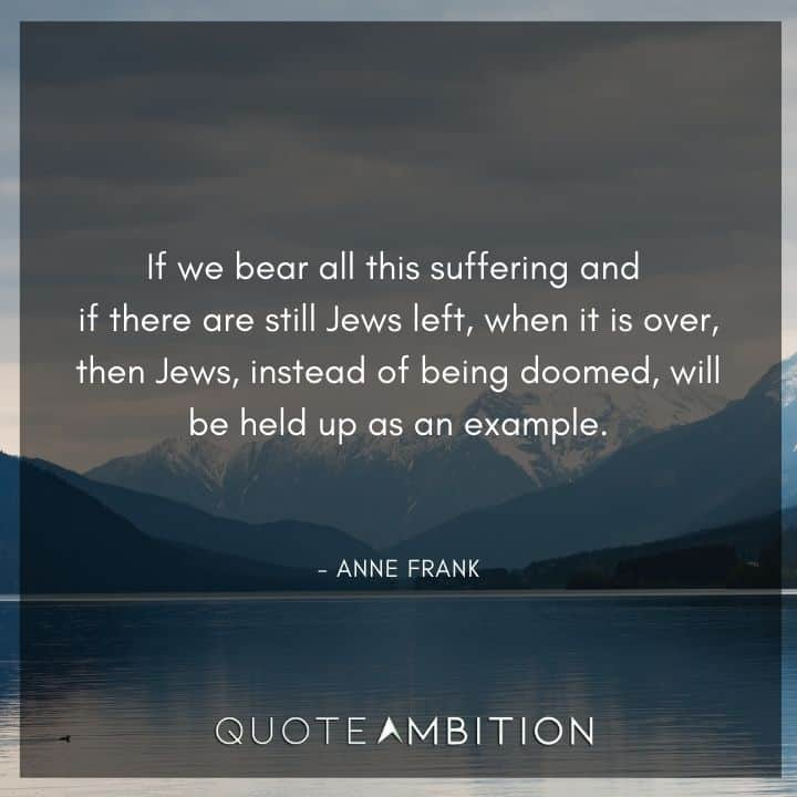 Anne Frank Quote - If we bear all this suffering and if there are still Jews left