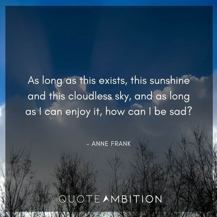 Anne Frank Quote - As long as this exists, this sunshine and this cloudless sky, and as long as I can enjoy it, how can I be sad?