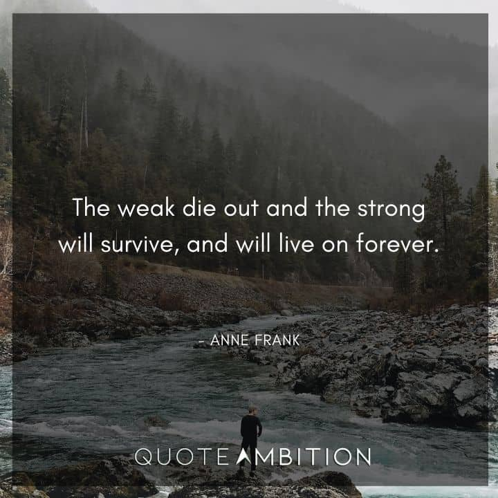 Anne Frank Quote - The weak die out and the strong will survive.