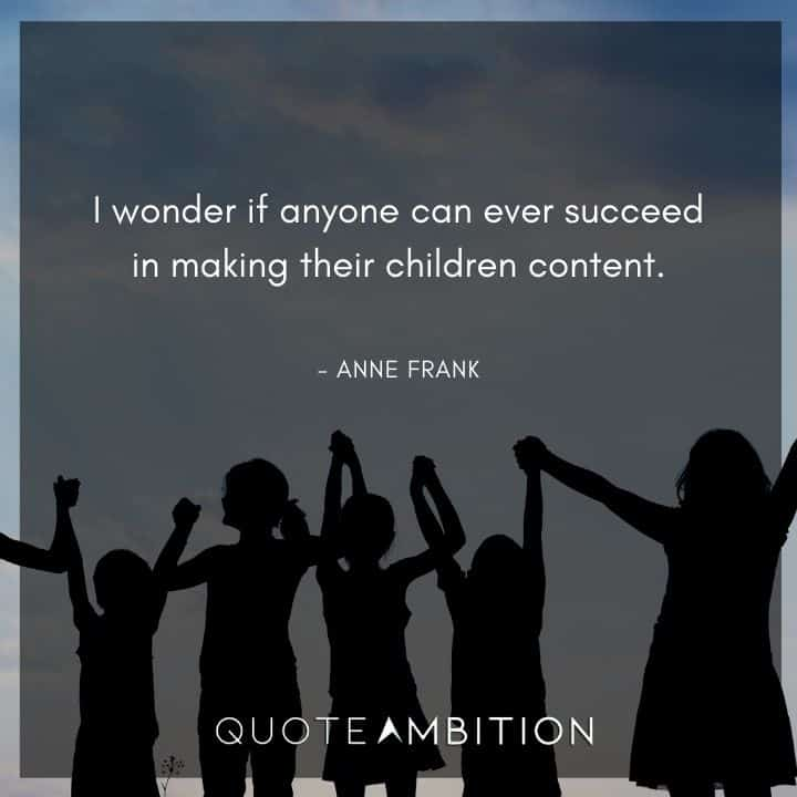 Anne Frank Quote - I wonder if anyone can ever succeed in making their children content.