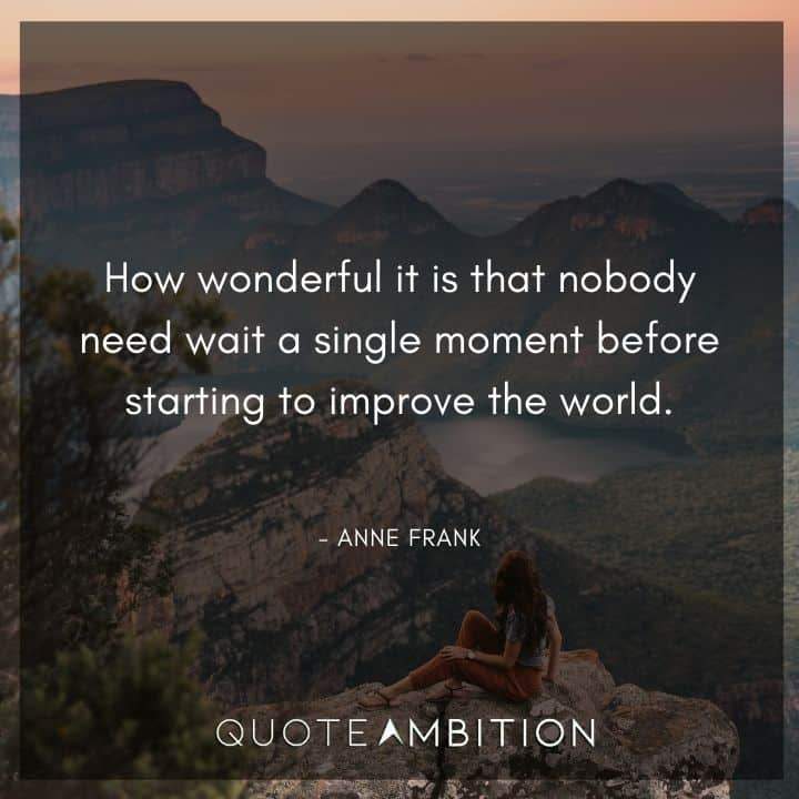 Anne Frank Quote - How wonderful it is that nobody need wait a single moment