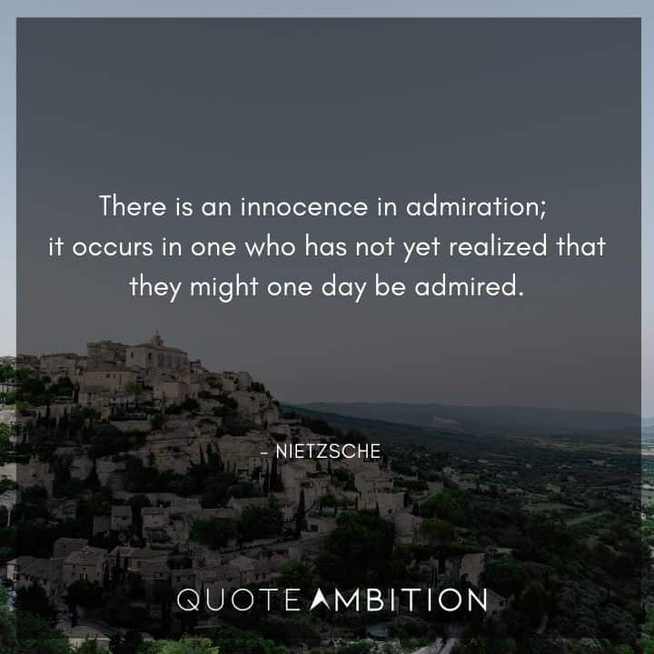 Friedrich Nietzsche Quote - There is an innocence in admiration; it occurs in one who has not yet realized that they might one day be admired.